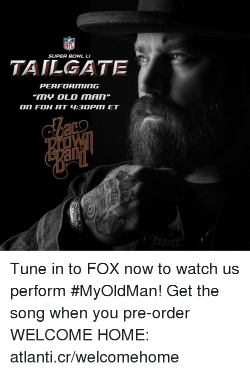 tailgater: NFL  SUPER BOWL LI  TAILGATE  PERFORMING  An Tune in to FOX now to watch us perform #MyOldMan! Get the song when you pre-order WELCOME HOME: atlanti.cr/welcomehome