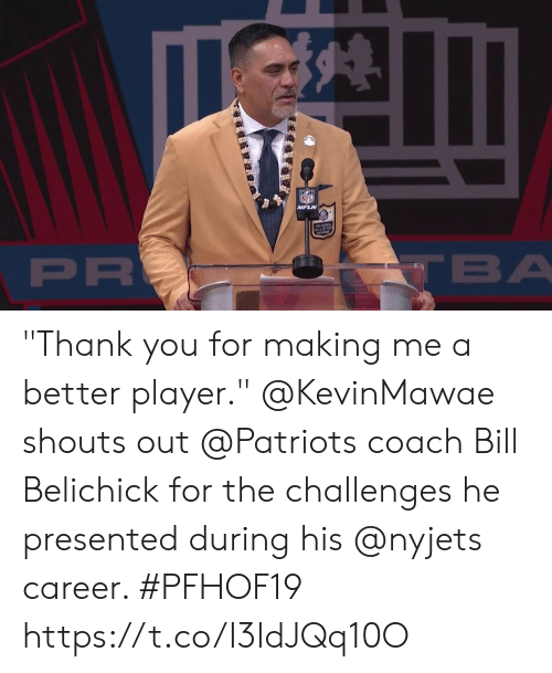 "Bill Belichick: NFL  VFLN  ALLOFFAM  PR  TBA ""Thank you for making me a better player.""  @KevinMawae shouts out @Patriots coach Bill Belichick for the challenges he presented during his @nyjets career. #PFHOF19 https://t.co/I3ldJQq10O"