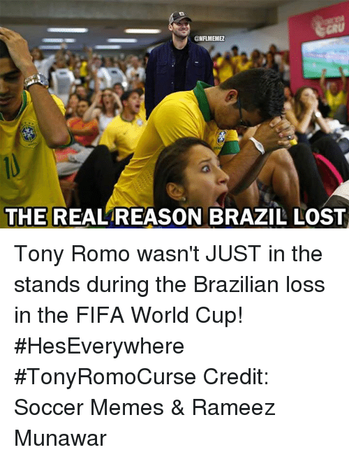 Soccer Memes: @NFLIMEIMER  THE REAL REASON BRAZIL LOST Tony Romo wasn't JUST in the stands during the Brazilian loss in the FIFA World Cup! #HesEverywhere #TonyRomoCurse Credit: Soccer Memes & Rameez Munawar
