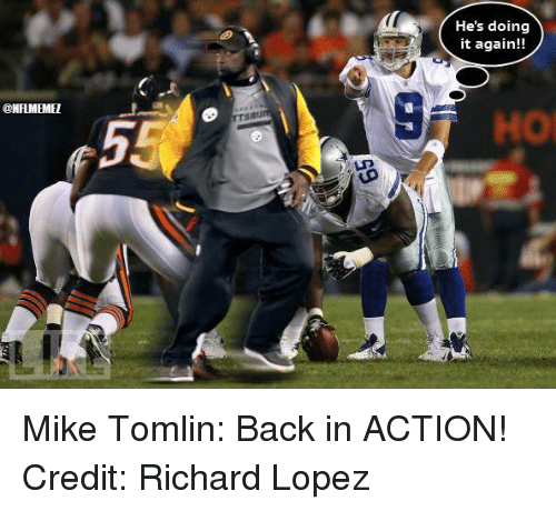 Mike Tomlin: @NFLMEMEI  He's doing  it again!! Mike Tomlin: Back in ACTION! Credit: Richard Lopez