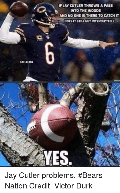 Jay Cutler: NFLMEMEZ  IFIAy CUTLER THROWS A PASS  INTO THE WOODS  AND NO ONEIS THERE TO CATCHIT  DOES IT STILL GET INTERCEPTED  YES Jay Cutler problems. #Bears Nation Credit: Victor Durk
