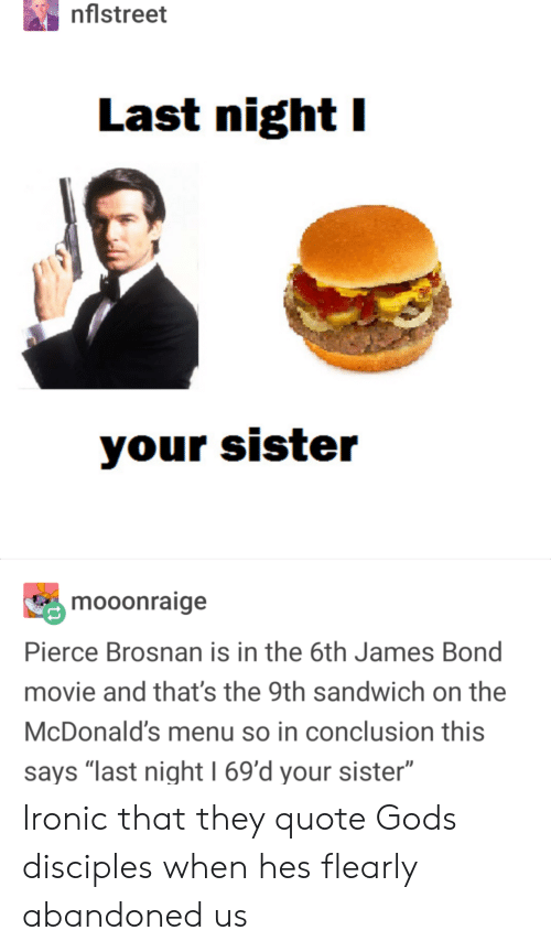 """James Bond: nflstreet  Last night I  mooonraige  Pierce Brosnan is in the 6th James Bond  movie and that's the 9th sandwich on the  McDonald's menu so in conclusion this  says """"last night 1 69'd your sister"""" Ironic that they quote Gods disciples when hes flearly abandoned us"""