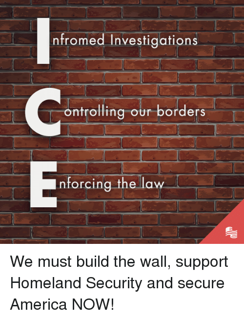 build-the-wall: nfromed Investigations  ontrolling our borders  nforcing the law We must build the wall, support Homeland Security and secure America NOW!