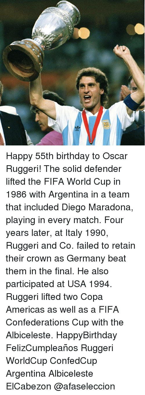Diego Maradona: ng  忍 Happy 55th birthday to Oscar Ruggeri! The solid defender lifted the FIFA World Cup in 1986 with Argentina in a team that included Diego Maradona, playing in every match. Four years later, at Italy 1990, Ruggeri and Co. failed to retain their crown as Germany beat them in the final. He also participated at USA 1994. Ruggeri lifted two Copa Americas as well as a FIFA Confederations Cup with the Albiceleste. HappyBirthday FelizCumpleaños Ruggeri WorldCup ConfedCup Argentina Albiceleste ElCabezon @afaseleccion
