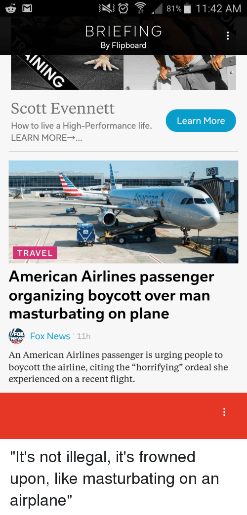"Overly Manly: ng .. 8196. 11:42 AM  BRIEFING  By Flipboard  Scott Evennett  Learn More  How to live a High-Performance life  LEARN MORE→  TRAVEL  American Airlines passenger  organizing boycott over man  masturbating on plane  FO  NE  Fo News 11h  An American Airlines passenger is urging people to  boycott the airline, citing the ""horrifying"" ordeal she  experienced on a recent flight."