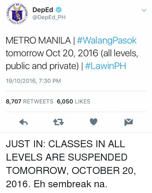 Ed, Edd n Eddy: NG ED  DepEd  DepEd PH  METRO MANILA  #WalangPasok  tomorrow Oct 20, 2016 (all levels,  public and private)  I #LawinPH  19/10/2016, 7:30 PM  8,707  RETWEETS  6,050  LIKES JUST IN: CLASSES IN ALL LEVELS ARE SUSPENDED TOMORROW, OCTOBER 20, 2016.  Eh sembreak na.