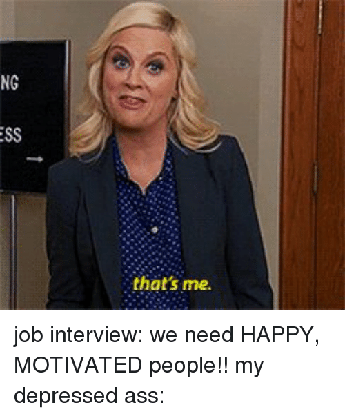 Ass, Funny, and Job Interview: NG  ESS  that's me. job interview: we need HAPPY, MOTIVATED people!! my depressed ass: