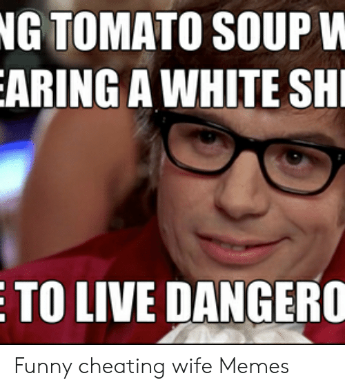 Cheating, Funny, and Memes: NG TOMATO SOUP V  ARING A WHITE SH  TO LIVE DANGERO Funny cheating wife Memes