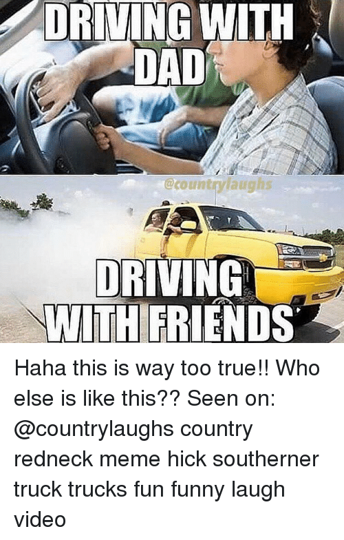Redneck Meme: NG WITH  DAD  countfangh  DRIVING  WİTHERIENDS Haha this is way too true!! Who else is like this?? Seen on: @countrylaughs country redneck meme hick southerner truck trucks fun funny laugh video