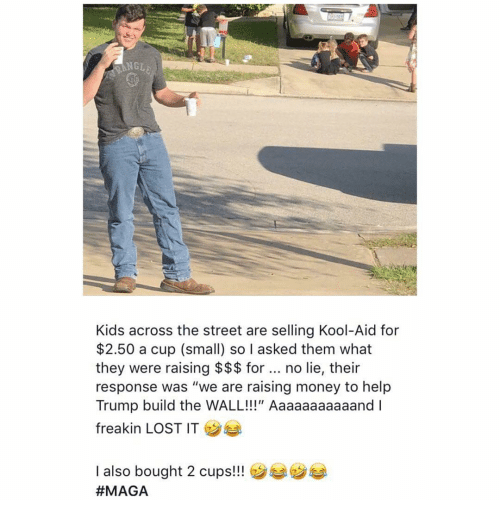 """nge: NGE  Kids across the street are selling Kool-Aid for  $2.50 a cup (small) so I asked them what  they were raising $$$ for. no lie, their  response was """"we are raising money to help  Trump build the WALL!!!"""" Aaaaaaaaaaand I  freakin LOST IT  I also bought 2 cups!!"""