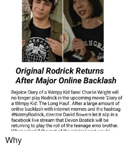 rodrick: NGE  Original Rodrick Returns  After Major Online Backlash  Rejoice Diary of a Wimpy Kid fans! Charlie Wright will  no longer play Rodrick in the upcoming movie 'Diary of  a Wimpy Kid: The Long Haul. After a large amount of  online backlash with internet memes and the hashtag  #NotmyRodrick, director David Bowers let it slip in a  facebook live stream that Devon Bostick will be  returning to playthe roll of the teenage emo brother.  root of th Why