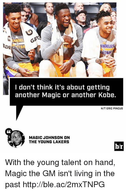 Los Angeles Lakers, Magic Johnson, and Http: NGELES  ADE  TBA  I don't think it's about getting  another Magic or another Kobe.  H/T ERIC PINCUS  MAGIC JOHNSON ON  THE YOUNG LAKERS  b/r With the young talent on hand, Magic the GM isn't living in the past http://ble.ac/2mxTNPG