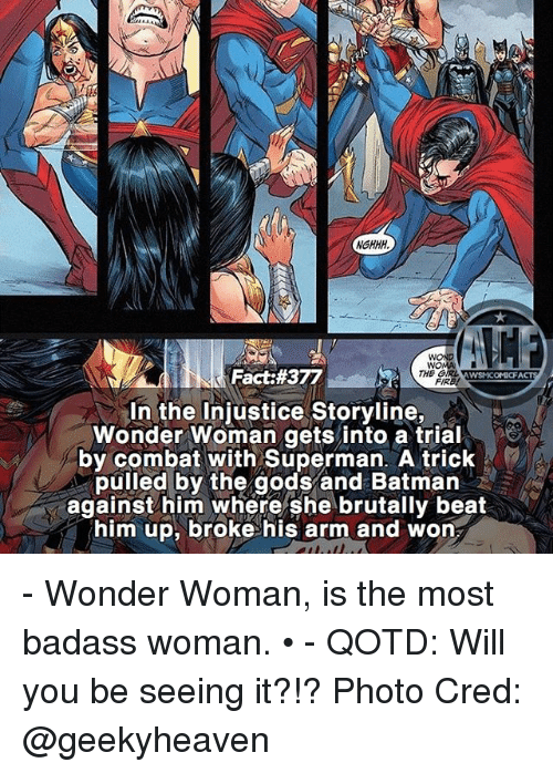 Batman, Facts, and Memes: NGHHH,  WO  Fact:#377  THE GIRL  WSMCOMI FACTS  In the Injustice Storyline,  Wonder Woman gets into a trial  by combat with Superman. A trick  pulled by the gods and Batman  against him where she brutally beat  him up, broke his arm and won - Wonder Woman, is the most badass woman. • - QOTD: Will you be seeing it?!? Photo Cred: @geekyheaven