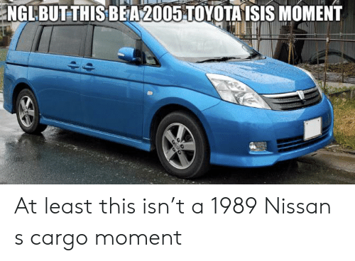 Toyota Isis: NGLBUT THIS BEA 2005 TOYOTA ISIS MOMENT At least this isn't a 1989 Nissan s cargo moment
