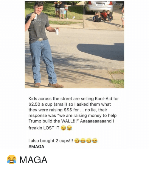 """build-the-wall: NGLE  Kids across the street are selling Kool-Aid for  $2.50 a cup (small) so I asked them what  they were raising $$$ for no lie, their  response was """"we are raising money to help  Trump build the WALL!!!"""" Aaaaaaaaaaand I  freakin LOST IT  I also bought 2 cups!!  😂 MAGA"""