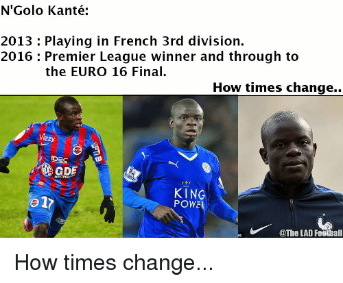 premier league winners: N'Golo Kanté:  2013 Playing in French 3rd division.  2016 Premier League winner and through to  the EURO 16 Final  How times change.  Izzy  IDE  KING  o 17  POWE  @The LAD Football How times change...