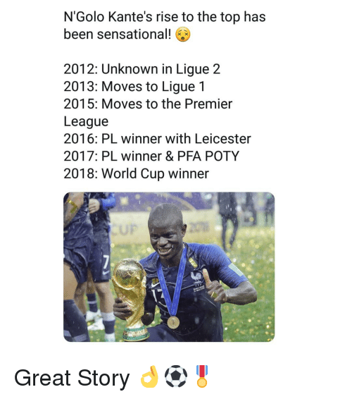 Leicester: N'Golo Kante's rise to the top has  been sensational!  2012: Unknown in Ligue 2  2013: Moves to Ligue 1  2015: Moves to the Premier  League  2016: PL winner with Leicester  2017: PL winner & PFA POTY  2018: World Cup winner  UP Great Story 👌⚽️🎖