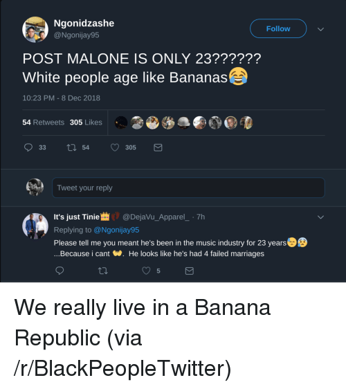 tinie: Ngonidzashe  @Ngonijay95  Follow  POST MALONE IS ONLY 23??????  White people age like Bananas  10:23 PM - 8 Dec 2018  54 Retweets 305 Likes  Tweet your reply  It's just Tinie@DejaVu_Apparel_ 7h  Replying to @Ngonijay95  Please tell me you meant he's been in the music industry for 23 years  ...Because i cant W. He looks like he's had 4 failed marriages  5 We really live in a Banana Republic (via /r/BlackPeopleTwitter)