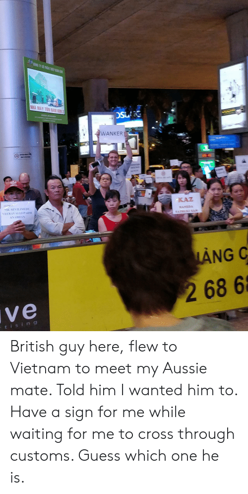 padi: NHA MAY TON  WANKER  5  KAZ  UR. SEVILIMED  VEERAV ALLI PADİ  ANG C  2 68 6  ve  t i s  i n g British guy here, flew to Vietnam to meet my Aussie mate. Told him I wanted him to. Have a sign for me while waiting for me to cross through customs. Guess which one he is.