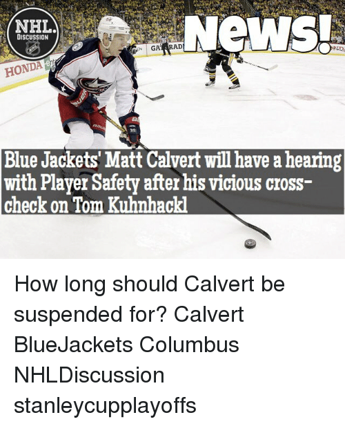 Honda, Memes, and National Hockey League (NHL): NHL.  DISCUSSION  GAY RAD  lent  HONDA Blue Jackets' Matt Calvert will have a hearing  with Player Safety after his vicious cross-  check on Tom Kuhnhackl How long should Calvert be suspended for? Calvert BlueJackets Columbus NHLDiscussion stanleycupplayoffs
