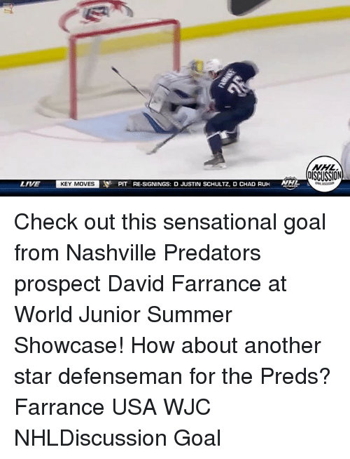 Memes, National Hockey League (NHL), and Sensational: NHL  DISCUSSION  LIVE  KEY MOVES  PIT RE-SIGNINGS: D JUSTIN SCHULTZ, D CHAD RUH  NHL Check out this sensational goal from Nashville Predators prospect David Farrance at World Junior Summer Showcase! How about another star defenseman for the Preds? Farrance USA WJC NHLDiscussion Goal