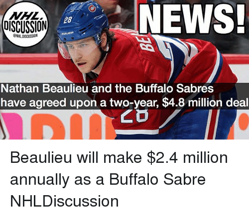 Memes, News, and National Hockey League (NHL): NHL  DISCUSSION  NEWS  28  NHL DISCUSSION  Nathan Beaulieu and the Buffalo Sabres  have agreed upon a two-year, $4.8 million deal Beaulieu will make $2.4 million annually as a Buffalo Sabre NHLDiscussion