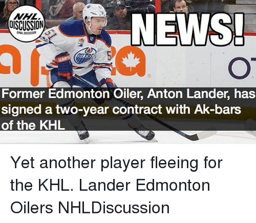 oilers: NHL  DISCUSSION  NEWS  Former Edmonton Oiler, Anton Lander, has  signed a two-year contract with Ak-bars  of the KHL Yet another player fleeing for the KHL. Lander Edmonton Oilers NHLDiscussion