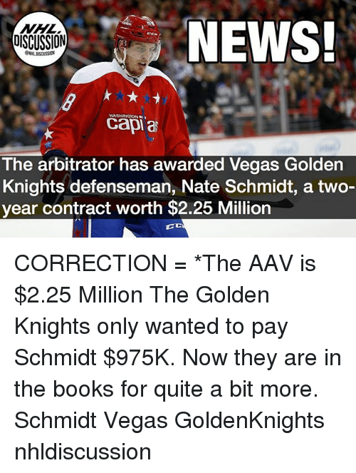 Books, Memes, and News: NHL  DISCUSSION  NEWS!  WASHINGTON  capi a  The arbitrator has awarded Vegas Golden  Knights defenseman, Nate Schmidt, a two-  year contract worth $2.25 Million CORRECTION = *The AAV is $2.25 Million The Golden Knights only wanted to pay Schmidt $975K. Now they are in the books for quite a bit more. Schmidt Vegas GoldenKnights nhldiscussion