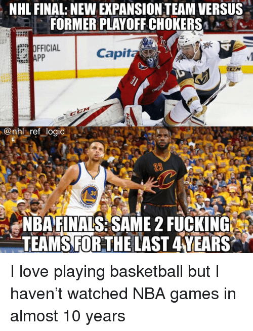 chokers: NHL FINAL: NEW EXPANSION TEAM VERSUS  FORMER PLAYOFF CHOKERS  IC  OFFICIAL  Capita  @nhl ref logic  23  30  NBAFINALS:SAME 2 FUCKING  TEAMS FORTHE LAST 4YEARS I love playing basketball but I haven't watched NBA games in almost 10 years