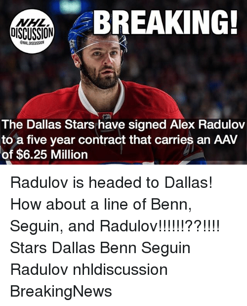 Dallas Stars: NHL  OISCUSSION  BREAKING!  @NHLDISCUSSION  The Dallas Stars have signed Alex Radulov  to a five year contract that carries an AAV  of  $6.25 Million Radulov is headed to Dallas! How about a line of Benn, Seguin, and Radulov!!!!!!??!!!! Stars Dallas Benn Seguin Radulov nhldiscussion BreakingNews