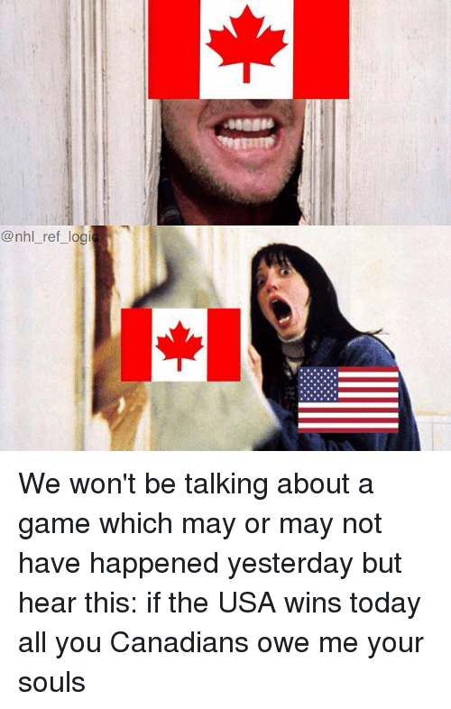 Memes, National Hockey League (NHL), and Game: @nhl_ ref logi We won't be talking about a game which may or may not have happened yesterday but hear this: if the USA wins today all you Canadians owe me your souls