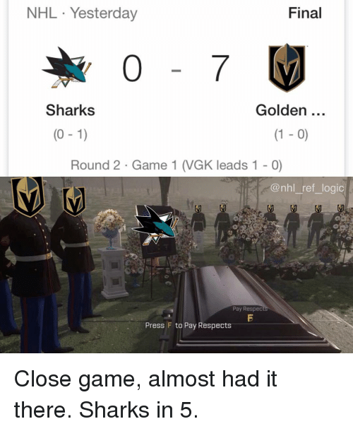 Round 2: NHL Yesterday  Final  Sharks  Golden  (0 -1)  (1 - 0)  Round 2 Game 1 (VGK leads 1 - 0)  @nhl_ref_logic  Pay Respec  Press F to Pay Respects Close game, almost had it there. Sharks in 5.