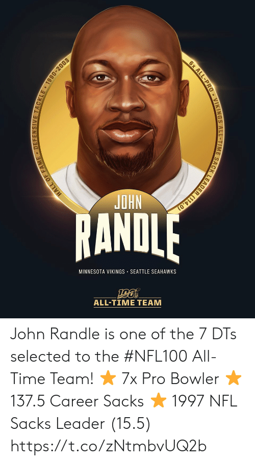 Seattle Seahawks: NHO  RANDLE  MINNESOTA VIKINGS SEATTLE SEAHAWKS  ALL-TIME TEAM  HALL OF FAME DEFENSIVE TACKLE 1990-2003  6x ALL-PRO VIKINGS ALL-TIME SACK LEADER (114.0) John Randle is one of the 7 DTs selected to the #NFL100 All-Time Team!  ⭐ 7x Pro Bowler ⭐️ 137.5 Career Sacks ⭐️ 1997 NFL Sacks Leader (15.5) https://t.co/zNtmbvUQ2b