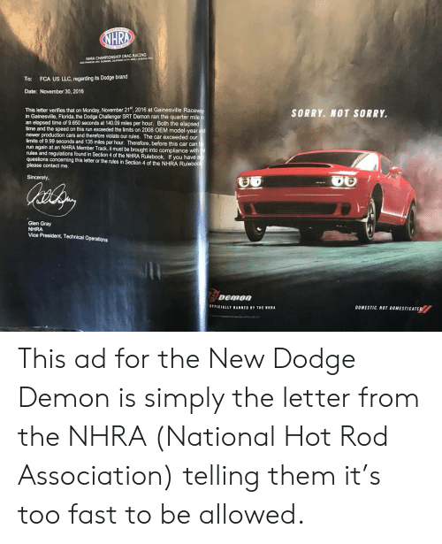 Dodge Challenger: NHRA CHAMPIONSHIP DRAG RACING  2035 FINANCIAL WAY, GLENDORA, CALUPORNIA 91741-4602 (626)914-4761  To: FCA US LLC, regarding its Dodge brand  Date: November 30, 2016  This letter verifies that on Monday, November 21st, 2016 at Gainesville Racewa  in Gainesville, Florida, the Dodge Challenger SRT Demon ran the quarter mile  an elapsed time of 9.650 seconds at 140.09 miles per hour. Both the elapsed  time and the speed on this run exceeded the limits on 2008 OEM model-year and  newer production cars and therefore violate our rules. The car exceeded our  limits of 9.99 seconds and 135 miles per hour. Therefore, before this car cant  run again at an NHRA Member Track,it must be brought into compliance with  rules and regulations found in Section 4 of the NHRA Rulebook. If you have a  questions concerning this letter or the rules in Section 4 of the NHRA Rulebool  please contact me.  SORRY. NOT SORRY.  Sincerely,  Glen Gray  NHRA  Vice President, Technical Operations  OFFICIALLY BANNED BY THE NHRA  DOMESTIC. NOT DOMESTICATED This ad for the New Dodge Demon is simply the letter from the NHRA (National Hot Rod Association) telling them it's too fast to be allowed.