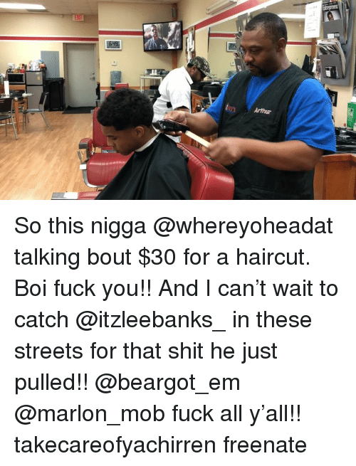 Arthur, Fuck You, and Haircut: ni  Arthur So this nigga @whereyoheadat talking bout $30 for a haircut. Boi fuck you!! And I can't wait to catch @itzleebanks_ in these streets for that shit he just pulled!! @beargot_em @marlon_mob fuck all y'all!! takecareofyachirren freenate