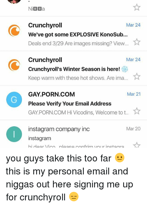 Crunchyroll, Instagram, and Memes: Ni BBa  Crunchyroll  Mar 24  We've got someEXPLOSIVE Konosub...  Deals end 3/29 Are images missing? View  Crunchyroll  Mar 24  Crunchyroll's Winter Season is here!  Keep warm with these hot shows. Are ima  GAY PORN COM  Mar 21  Please Verify Your Email Address  GAY PORN.COM Hi Vicodins, Welcome to t  instagram company inc  Mar 20  instagram  hi door Vico plo oo confrim ur inotaara you guys take this too far 😐 this is my personal email and niggas out here signing me up for crunchyroll 😑