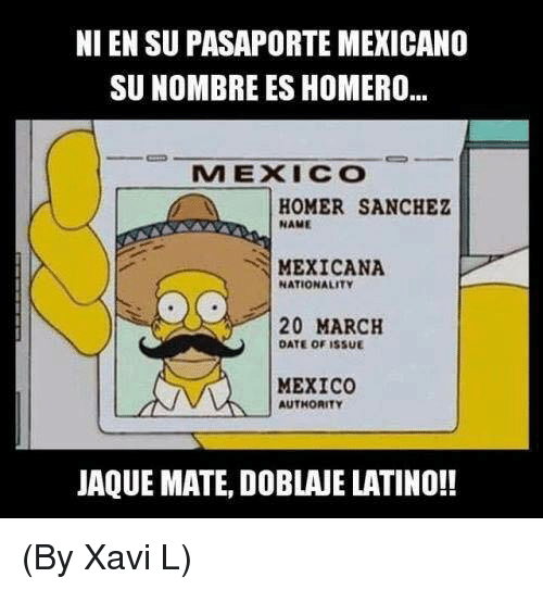 Memes, Date, and Mexico: NI EN SU PASAPORTE MEXICANO  SUNOMBRE ES HOMERO...  MEXICO  HOMER SANCHEZ  NAME  MEXICANA  NATIONALITY  20 MARCH  DATE OF ISSUE  MEXICO  AUTHORITY  JAQUE MATE, DOBLANE LATINO!! (By Xavi L)