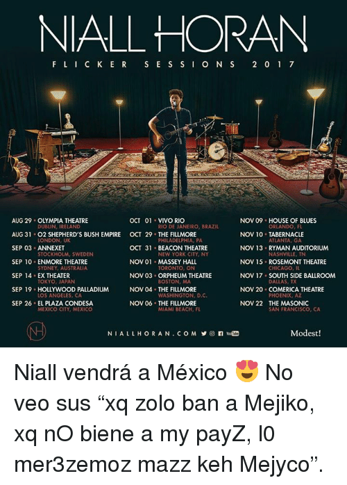 "Chicago, Empire, and Memes: NIALL HORAN  FLIC KE R S E S S IO N S 2 01 7  OCT 01 VIVO RIO  AUG 29 OLYMPIA THEATRE  AUG 31 02 SHEPHERD'S BUSH EMPIRE OCT 29 THE FILLMORE  SEP 03 ANNEXET  SEP 10 ENMORE THEATRE  SEP 14 EX THEATER  SEP 19 HOLLYWOOD PALLADIUM  SEP 26 EL PLAZA CONDESA  DUBLIN, IRELAND  LONDON, UK  STOCKHOLM, SWEDEN  SYDNEY, AUSTRALIA  TOKYO, JAPAN  LOS ANGELES, CA  MEXICO CITY, MEXICO  OCT 31 BEACON THEATRE  NOV 01 MASSEY HALL  NOV 03 ORPHEUM THEATRE  NOV 04 THE FILLMORE  NOV 06 THE FILLMORE  RIO DE JANEIRO, BRAZIL  PHILADELPHIA, PA  NEW YORK CITY, NY  TORONTO, ON  BOSTON, MA  WASHINGTON, D.C  MIAMI BEACH, FL  NOV 09 HOUSE OF BLUES  NOV 10 TABERNACLE  NOV 13 RYMAN AUDITORIUM  NOV 15 ROSEMONT THEATRE  NOV 17 SOUTH SIDE BALLROOM  NOV 20 COMERICA THEATRE  NoV 22 THE MASONIC  ORLANDO, FL  ATLANTA, GA  NASHVILLE, TN  CHICAGO, IL  DALLAS, TX  PHOENIX, AZ  SAN FRANCISCO, CA  NIALLHORAN.COM y@nYou m  Modest! Niall vendrá a México 😍  No veo sus ""xq zolo ban a Mejiko, xq nO biene a my payZ, l0 mer3zemoz mazz keh Mejyco""."