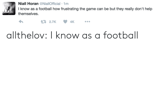 frustrating: Niall Horan@NiallOfficial 1m  I know as a football how frustrating the game can be but they really don't help  themselves  2.7K4K allthelov: I know as a football