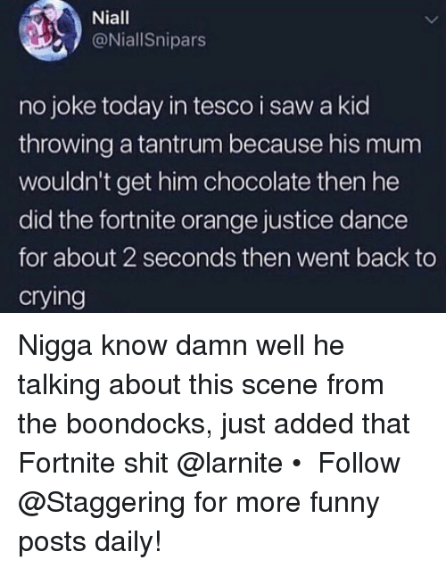 tesco: Niall  @NiallSnipars  no joke today in tesco i saw a kid  throwing a tantrum because his mum  wouldn't get him chocolate then he  did the fortnite orange justice dance  for about 2 seconds then went back to  crying Nigga know damn well he talking about this scene from the boondocks, just added that Fortnite shit @larnite • ➫➫➫ Follow @Staggering for more funny posts daily!