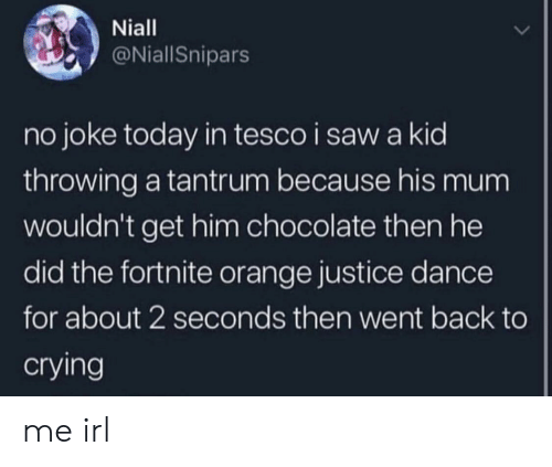 tesco: Niall  @NiallSnipars  no joke today in tesco i saw a kid  throwing a tantrum because his mum  wouldn't get him chocolate then he  did the fortnite orange justice dance  for about 2 seconds then went back to  crying me irl