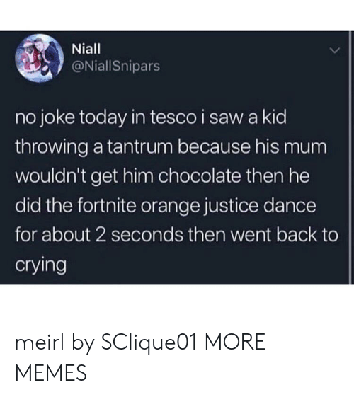 tesco: Niall  @NiallSnipars  no joke today in tesco i saw a kid  throwing a tantrum because his mum  wouldn't get him chocolate then he  did the fortnite orange justice dance  for about 2 seconds then went back to  crying meirl by SClique01 MORE MEMES