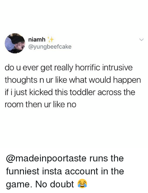 Happenes: niamh  @yungbeefcake  do u ever get really horrific intrusive  thoughts n ur like what would happen  if i just kicked this toddler across the  room then ur like no @madeinpoortaste runs the funniest insta account in the game. No doubt 😂