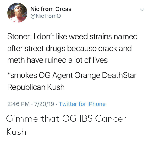 agent orange: Nic from Orcas  @Nicfromo  Stoner: I don't like weed strains named  after street drugs because crack and  meth have ruined a lot of lives  *smokes OG Agent Orange DeathStar  Republican Kush  2:46 PM 7/20/19 Twitter for iPhone Gimme that OG IBS Cancer Kush