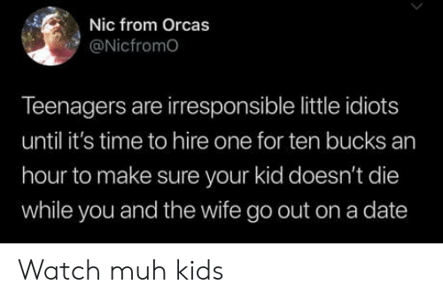 muh: Nic from Orcas  @Nicfromo  Teenagers are irresponsible little idiots  until it's time to hire one for ten bucks an  hour to make sure your kid doesn't die  while you and the wife go out on a date Watch muh kids