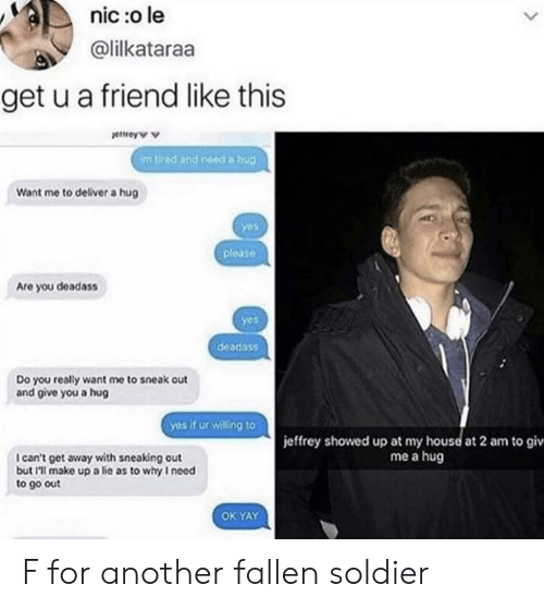 Fallen Soldier: nic :o le  @lilkataraa  get u a friend like this  ettrey  Im tired and need a hug  Want me to deliver a hug  yes  please  Are you deadass  yes  Do you really want me to sneak out  and give you a hug  yes if ur willing to  jeffrey showed up at my house at 2 am to giv  me a hug  I can't get away with sneaking out  but I'l make up a lic as to why I need  to go out  OK YAY F for another fallen soldier