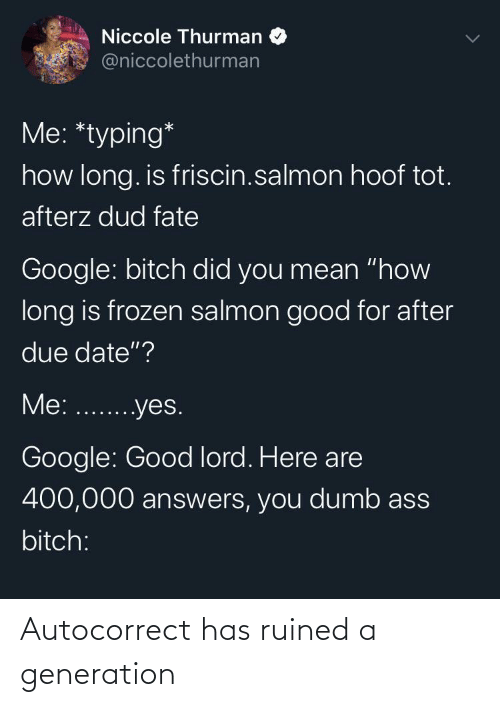 "due date: Niccole Thurman  @niccolethurman  Me: *typing*  how long. is friscin.salmon hoof tot.  afterz dud fate  Google: bitch did you mean ""how  long is frozen salmon good for after  due date""?  Me: ...yes.  Google: Good lord. Here are  400,000 answers, you dumb ass  bitch: Autocorrect has ruined a generation"