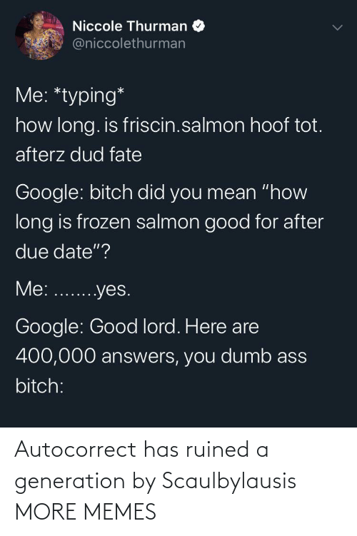 "due date: Niccole Thurman  @niccolethurman  Me: *typing*  how long. is friscin.salmon hoof tot.  afterz dud fate  Google: bitch did you mean ""how  long is frozen salmon good for after  due date""?  Me: ...yes.  Google: Good lord. Here are  400,000 answers, you dumb ass  bitch: Autocorrect has ruined a generation by Scaulbylausis MORE MEMES"