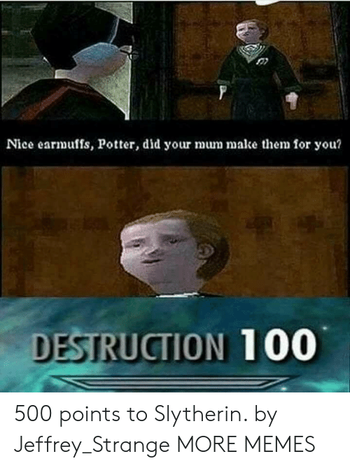 Slytherin: Nice earmuffs, Potter, did your mum make them for you?  DESTRUCTION 100 500 points to Slytherin. by Jeffrey_Strange MORE MEMES