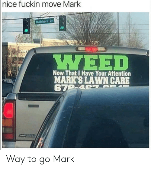 marks: |nice fuckin move Mark  Bulhboro Dr  LMMY  ΥΕED  Now That I Have Your Attention  MARK'S LAWN CARE  679-4 7 T Way to go Mark